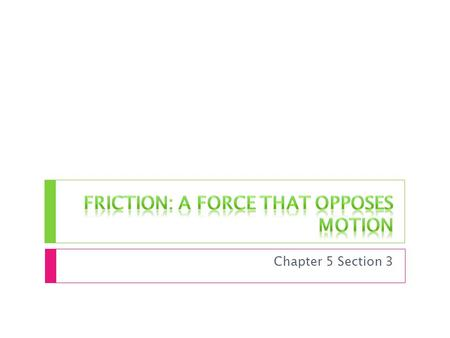 Chapter 5 Section 3. The Source of Friction  The surface of ANY object is rough. Even smooth surfaces have tiny hills and valleys  When two objects.