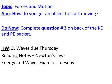 Topic: Forces and Motion Aim: How do you get an object to start moving? Do Now: Complete question # 3 on back of the KE and PE packet. HW:CL Waves due.