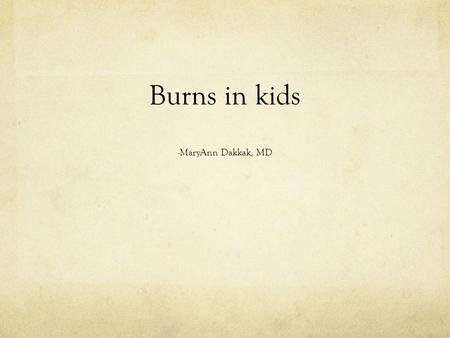 Burns in kids -MaryAnn Dakkak, MD. (Almost) 3 yo girl Healthy No significant PMH Making pancakes with father, puts her hand on the skillet Immediately.