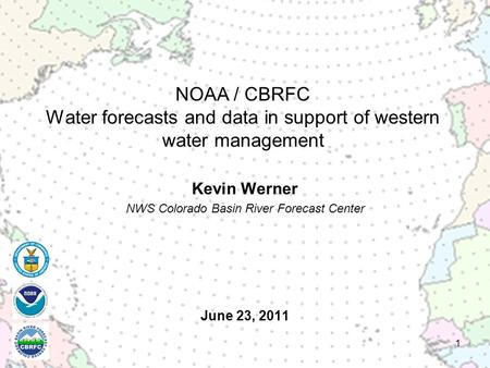 June 23, 2011 Kevin Werner NWS Colorado Basin River Forecast Center 1 NOAA / CBRFC Water forecasts and data in support of western water management.