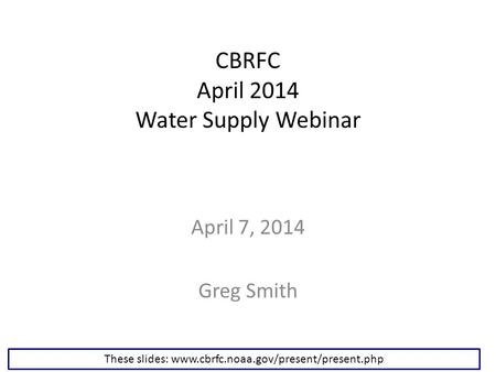 CBRFC April 2014 Water Supply Webinar April 7, 2014 Greg Smith These slides: www.cbrfc.noaa.gov/present/present.php.