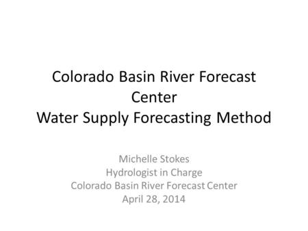 Colorado Basin River Forecast Center Water Supply Forecasting Method Michelle Stokes Hydrologist in Charge Colorado Basin River Forecast Center April 28,