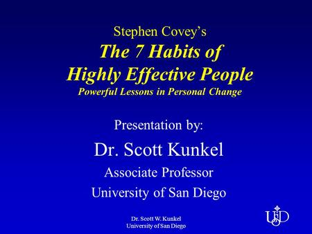 Dr. Scott W. Kunkel University of San Diego Stephen Covey's The 7 Habits of Highly Effective People Powerful Lessons in Personal Change Presentation by: