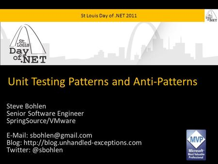 St Louis Day of.NET 2011 Unit Testing Patterns and Anti-Patterns Steve Bohlen Senior Software Engineer SpringSource/VMware   Blog: