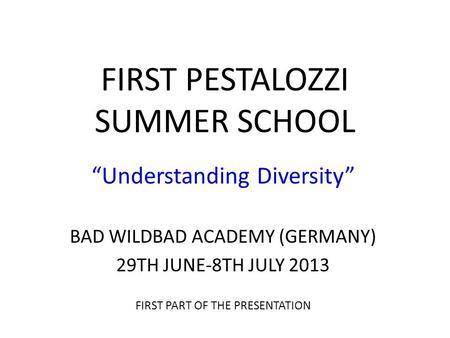"FIRST PESTALOZZI SUMMER SCHOOL ""Understanding Diversity"" BAD WILDBAD ACADEMY (GERMANY) 29TH JUNE-8TH JULY 2013 FIRST PART OF THE PRESENTATION."