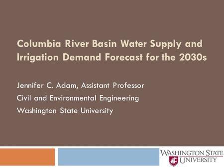 Columbia River Basin Water Supply and Irrigation Demand Forecast for the 2030s Jennifer C. Adam, Assistant Professor Civil and Environmental Engineering.