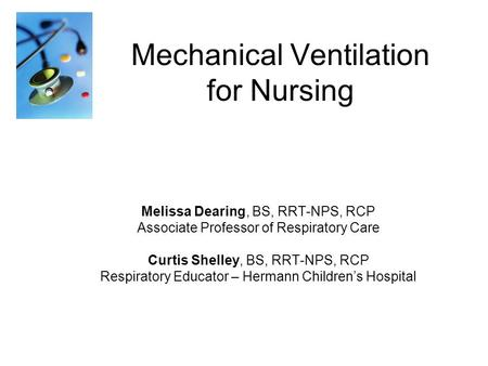 Mechanical Ventilation for Nursing Melissa Dearing, BS, RRT-NPS, RCP Associate Professor of Respiratory Care Curtis Shelley, BS, RRT-NPS, RCP Respiratory.