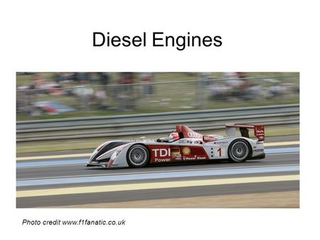 <strong>Diesel</strong> <strong>Engines</strong> Photo credit www.f1fanatic.co.uk. How it works Intake <strong>stroke</strong> -The intake valve opens up, letting in air and moving the piston down. Compression.