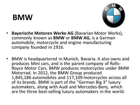 BMW Bayerische Motoren Werke AG (Bavarian Motor Works), commonly known as BMW or BMW AG, is a German automobile, motorcycle and engine manufacturing company.
