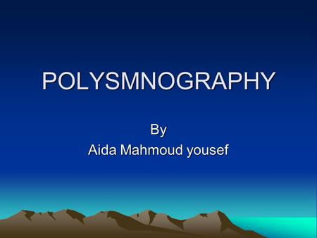POLYSMNOGRAPHY By Aida Mahmoud yousef. Polysomnography (PSG) : Is a multi-parametric test used in the study of sleep and as a diagnostic tool in sleepmulti-parametric.