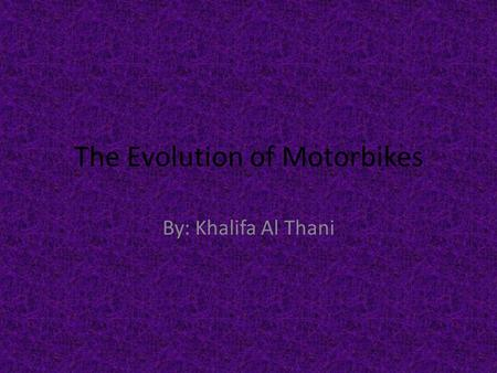The Evolution of Motorbikes By: Khalifa Al Thani.