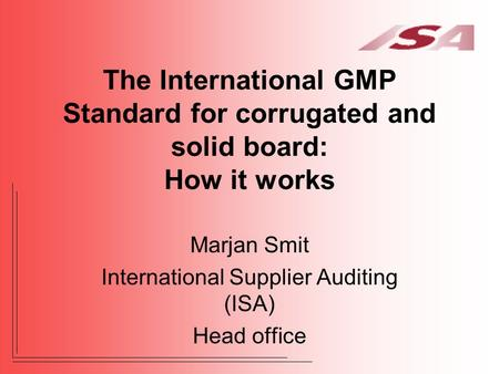 The International GMP Standard for corrugated and solid board: How it works Marjan Smit International Supplier Auditing (ISA) Head office.