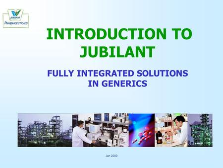 Jan 2009 INTRODUCTION TO JUBILANT FULLY INTEGRATED SOLUTIONS IN GENERICS.