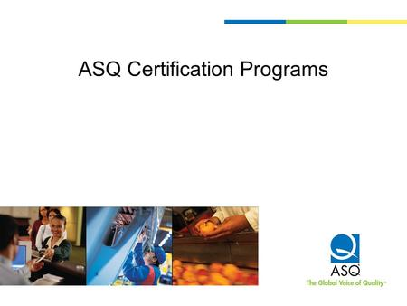 ASQ Certification Programs. What is ASQ Certification? A formal recognition by ASQ that an individual has demonstrated a proficiency within, and comprehension.