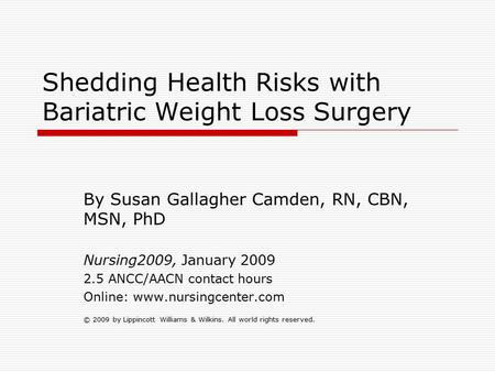 Shedding Health Risks with Bariatric Weight Loss Surgery By Susan Gallagher Camden, RN, CBN, MSN, PhD Nursing2009, January 2009 2.5 ANCC/AACN contact hours.