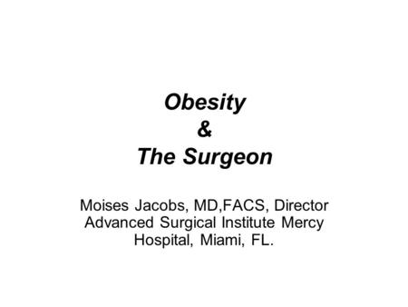 Obesity & The Surgeon Moises Jacobs, MD,FACS, Director Advanced Surgical Institute Mercy Hospital, Miami, FL.