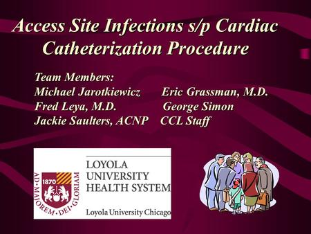 Access Site Infections s/p Cardiac Catheterization Procedure Team Members: Michael Jarotkiewicz Eric Grassman, M.D. Fred Leya, M.D. George Simon Jackie.