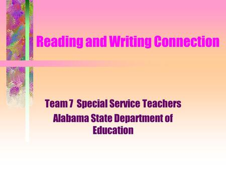 Reading and Writing Connection Team 7 Special Service Teachers Alabama State Department of Education.