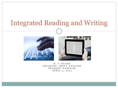 D. J. HENRY SPEAKING ABOUT ENGLISH PEARSON WEBINAR APRIL 4, 2014 Integrated Reading and Writing.