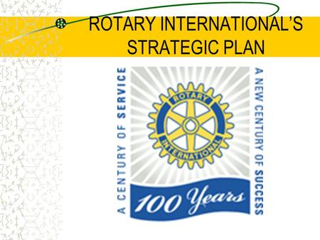ROTARY INTERNATIONAL'S STRATEGIC PLAN. WHAT IS A STRATEGIC PLAN? It is a living management tool that: Provides long-term direction Builds a shared vision.