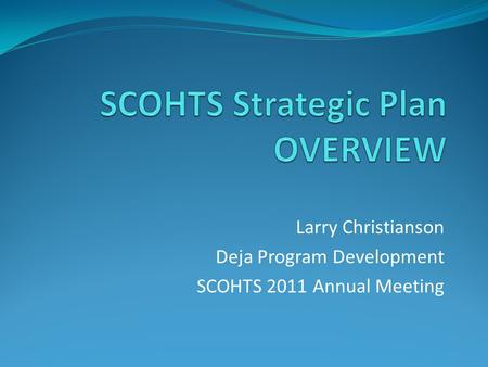 Larry Christianson Deja Program Development SCOHTS 2011 Annual Meeting.