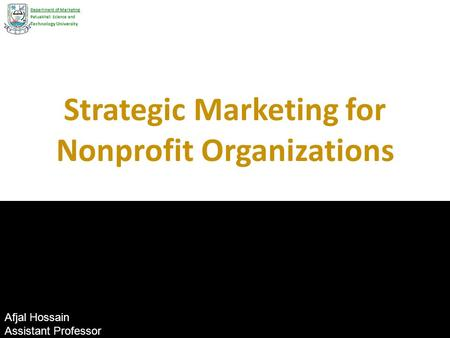 Strategic Marketing for Nonprofit Organizations Department of Marketing Patuakhali Science and Technology University Afjal Hossain Assistant Professor.