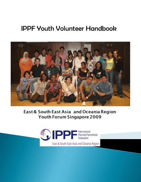 IPPF Youth Volunteer Handbook East & South East Asia and Oceania Region Youth Forum Singapore 2009.