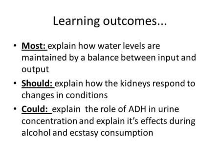 Learning outcomes... Most: explain how water levels are maintained by a balance between input and output Should: explain how the kidneys respond to changes.