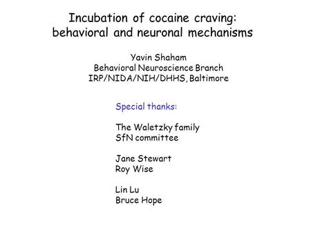Yavin Shaham Behavioral Neuroscience Branch IRP/NIDA/NIH/DHHS, Baltimore Incubation of cocaine craving: behavioral and neuronal mechanisms Special thanks: