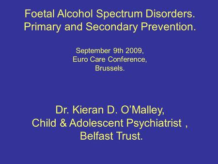 Foetal Alcohol Spectrum Disorders. Primary and Secondary Prevention. September 9th 2009, Euro Care Conference, Brussels. Dr. Kieran D. O'Malley, Child.
