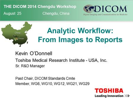 THE DICOM 2014 Chengdu Workshop August 25 Chengdu, China Analytic Workflow: From Images to Reports Kevin O'Donnell Toshiba Medical Research Institute -