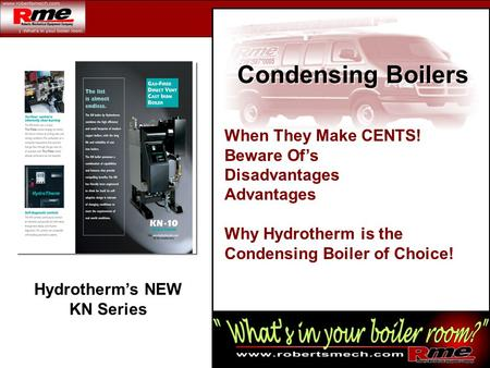 Hydrotherm's NEW KN Series Condensing Boilers When They Make CENTS! Beware Of's Disadvantages Advantages Why Hydrotherm is the Condensing Boiler of Choice!
