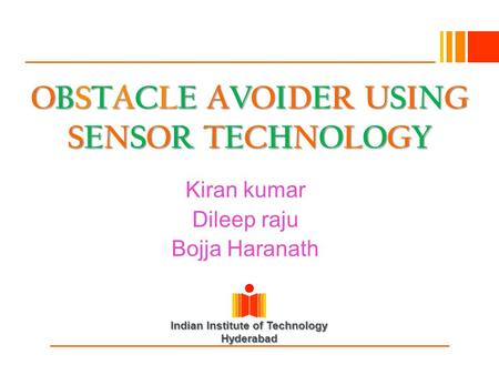 Indian Institute of Technology Hyderabad OBSTACLE AVOIDER USING SENSOR TECHNOLOGY Kiran kumar Dileep raju Bojja Haranath.