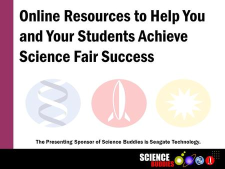 Online Resources to Help You and Your Students Achieve Science Fair Success The Presenting Sponsor of Science Buddies is Seagate Technology.
