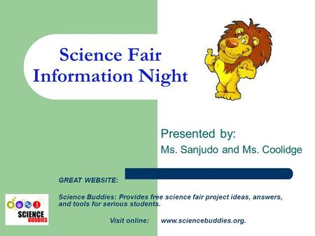 Science Fair Information Night Presented by: Ms. Sanjudo and Ms. Coolidge GREAT WEBSITE: Science Buddies: Provides free science fair project ideas, answers,