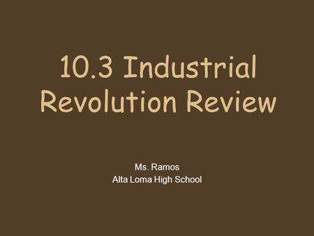 10.3 Industrial Revolution Review Ms. Ramos Alta Loma High School.
