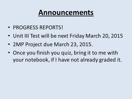 Announcements PROGRESS REPORTS! Unit III Test will be next Friday March 20, 2015 2MP Project due March 23, 2015. Once you finish you quiz, bring it to.