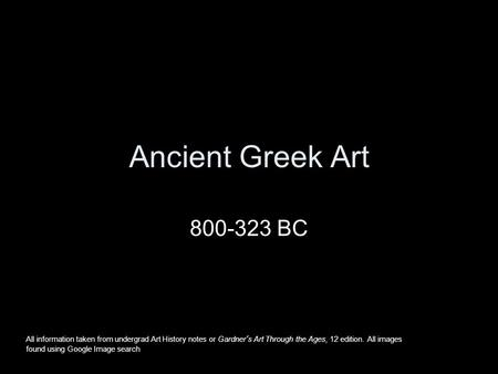 Ancient Greek Art 800-323 BC All information taken from undergrad Art History notes or Gardner's Art Through the Ages, 12 edition. All images found using.