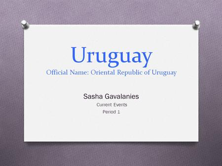 Uruguay Official Name: Oriental Republic of Uruguay Sasha Gavalanies Current Events Period 1.