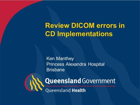 Review DICOM errors in CD Implementations Ken Manthey Princess Alexandra Hospital Brisbane.
