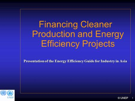 1 © UNEP Financing Cleaner Production and Energy Efficiency Projects Presentation of the Energy Efficiency Guide for Industry in Asia.