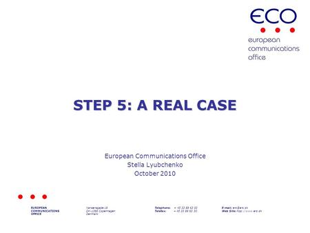 STEP 5: A REAL CASE European Communications Office Stella Lyubchenko October 2010 EUROPEAN COMMUNICATIONS OFFICE Nansensgade 19 DK-1366 Copenhagen Denmark.
