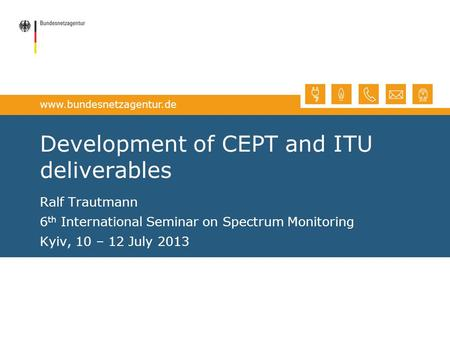 Www.bundesnetzagentur.de Development of CEPT and ITU deliverables Ralf Trautmann 6 th International Seminar on Spectrum Monitoring Kyiv, 10 – 12 July 2013.