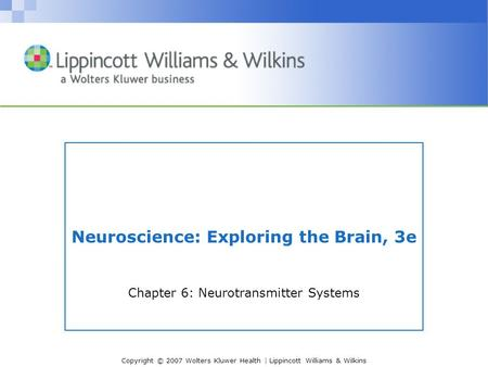 Copyright © 2007 Wolters Kluwer Health | Lippincott Williams & Wilkins Neuroscience: Exploring the Brain, 3e Chapter 6: Neurotransmitter Systems.