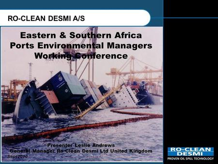 RO-CLEAN DESMI A/S Eastern & Southern Africa Ports Environmental Managers Working Conference Presenter Leslie Andrews General Manager Ro Clean Desmi Ltd.