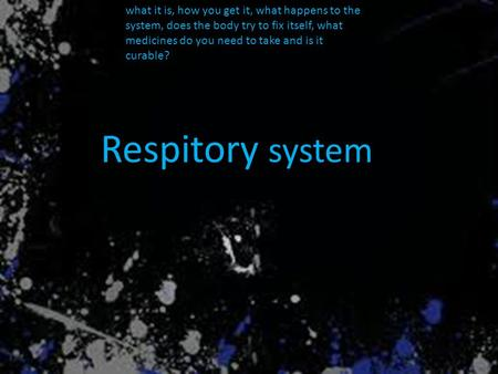 What it is, how you get it, what happens to the system, does the body try to fix itself, what medicines do you need to take and is it curable? Respitory.