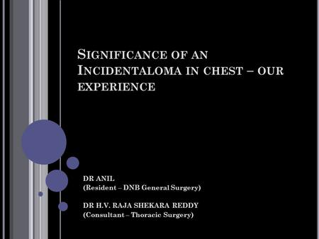 S IGNIFICANCE OF AN I NCIDENTALOMA IN CHEST – OUR EXPERIENCE DR ANIL (Resident – DNB General Surgery) DR H.V. RAJA SHEKARA REDDY (Consultant – Thoracic.