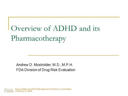 Drug Safety and Risk Management Advisory Committee February 9, 2006 Overview of ADHD and its Pharmacotherapy Andrew D. Mosholder, M.D., M.P.H. FDA Division.