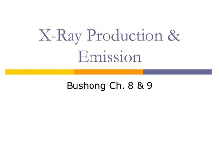 X-Ray Production & Emission Bushong Ch. 8 & 9. Objectives:  Review x-ray production requirements  X-ray tube interactions  X-ray emission spectrum.