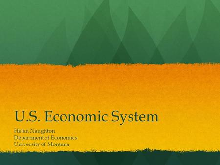 U.S. Economic System Helen Naughton Department of Economics University of Montana.